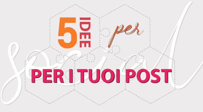 5 Idee per i tuoi Post Social